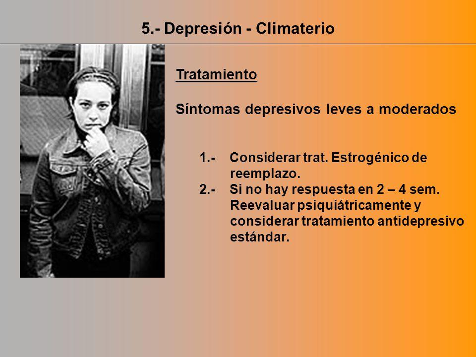 Tratamiento Síntomas depresivos leves a moderados 1.- Considerar trat. Estrogénico de reemplazo. 2.- Si no hay respuesta en 2 – 4 sem. Reevaluar psiqu