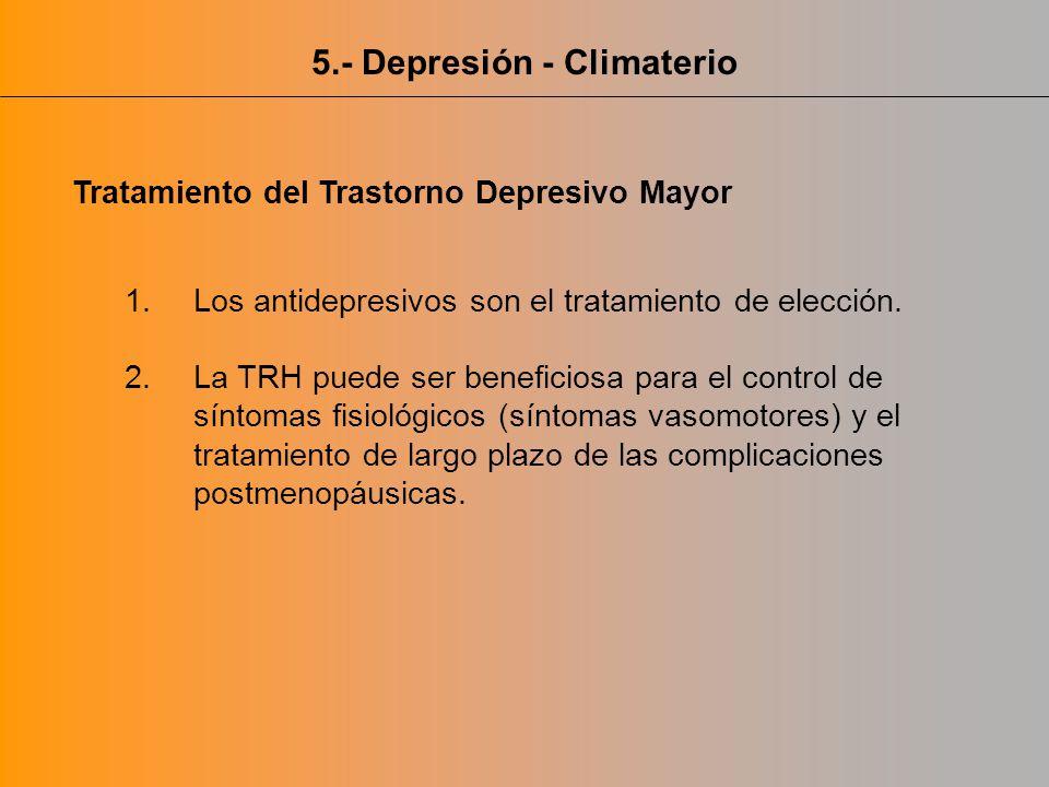 5.- Depresión - Climaterio Tratamiento del Trastorno Depresivo Mayor 1.Los antidepresivos son el tratamiento de elección. 2.La TRH puede ser beneficio