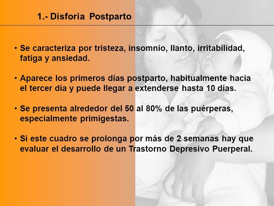 1.- Disforia Postparto Se caracteriza por tristeza, insomnio, llanto, irritabilidad, fatiga y ansiedad. Aparece los primeros días postparto, habitualm