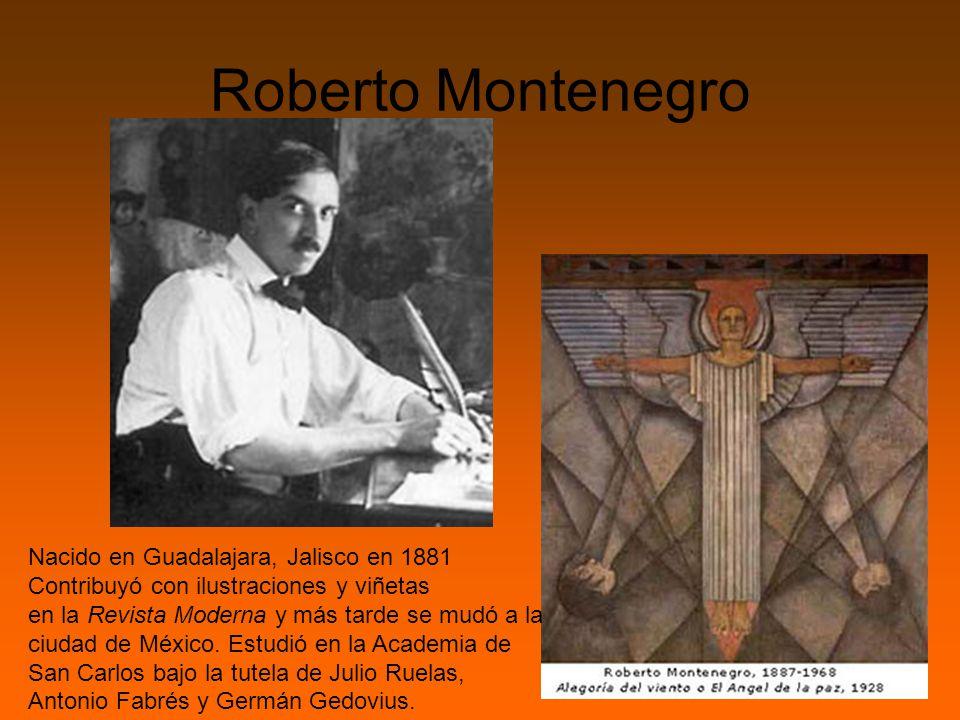 Roberto Montenegro Nacido en Guadalajara, Jalisco en 1881 Contribuyó con ilustraciones y viñetas en la Revista Moderna y más tarde se mudó a la ciudad de México.