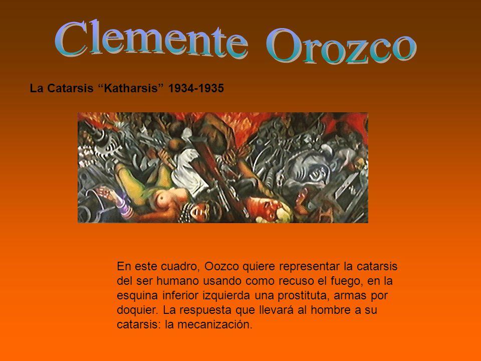 La Catarsis Katharsis 1934-1935 En este cuadro, Oozco quiere representar la catarsis del ser humano usando como recuso el fuego, en la esquina inferior izquierda una prostituta, armas por doquier.