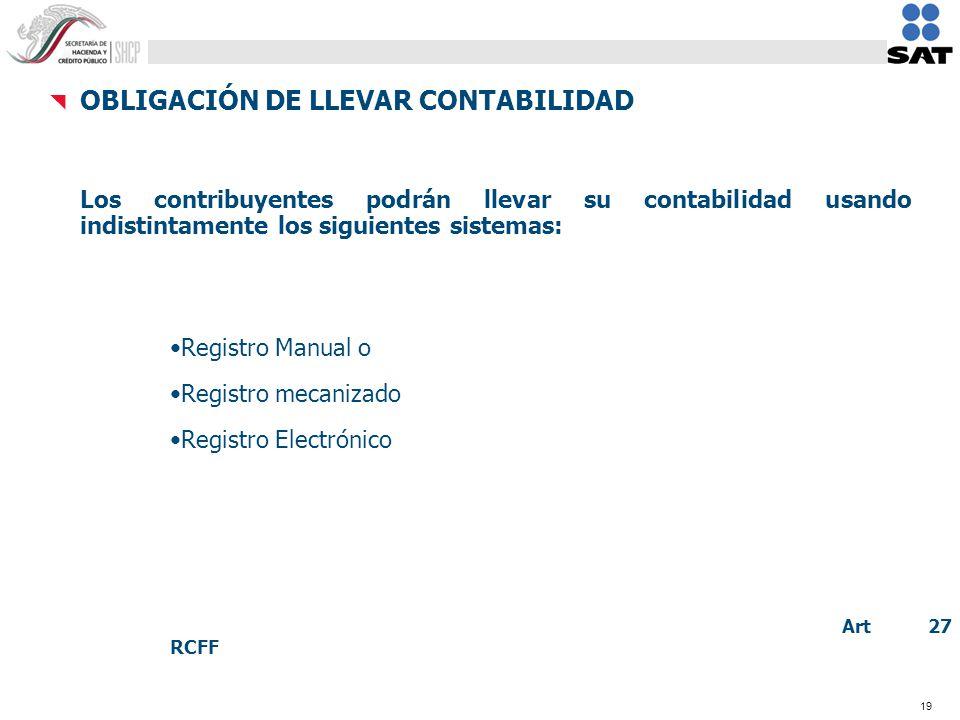 19 OBLIGACIÓN DE LLEVAR CONTABILIDAD Los contribuyentes podrán llevar su contabilidad usando indistintamente los siguientes sistemas: Registro Manual