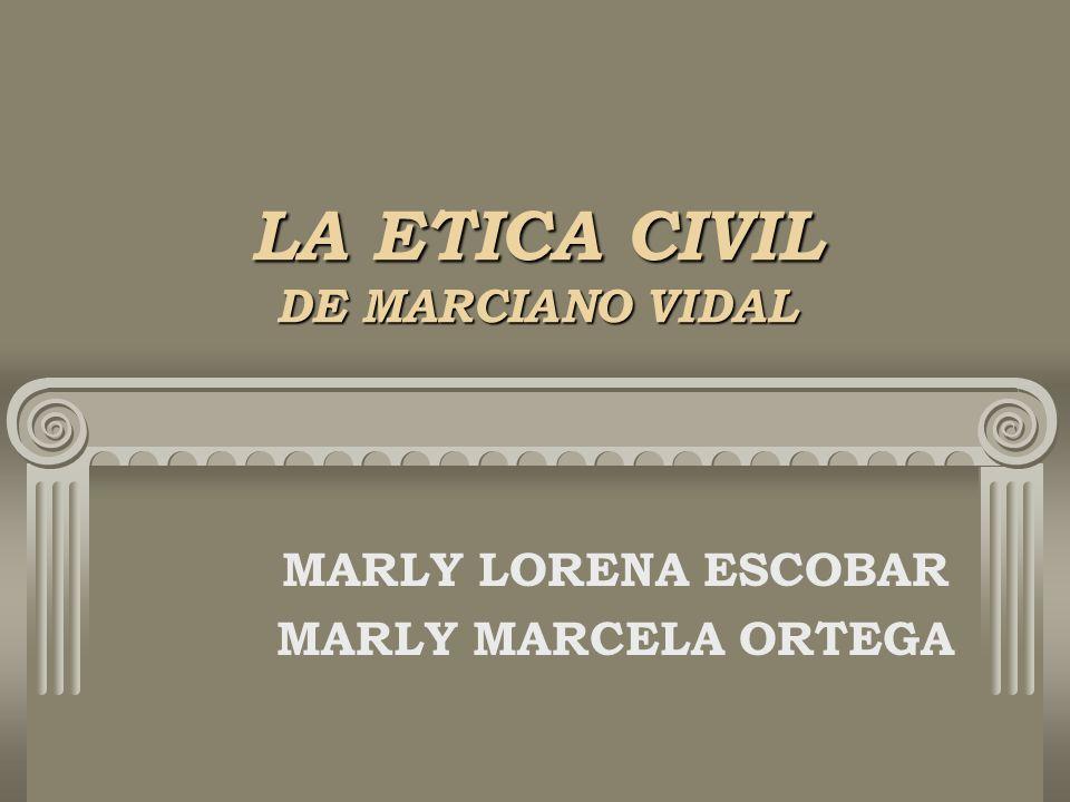 LA ETICA CIVIL DE MARCIANO VIDAL MARLY LORENA ESCOBAR MARLY MARCELA ORTEGA