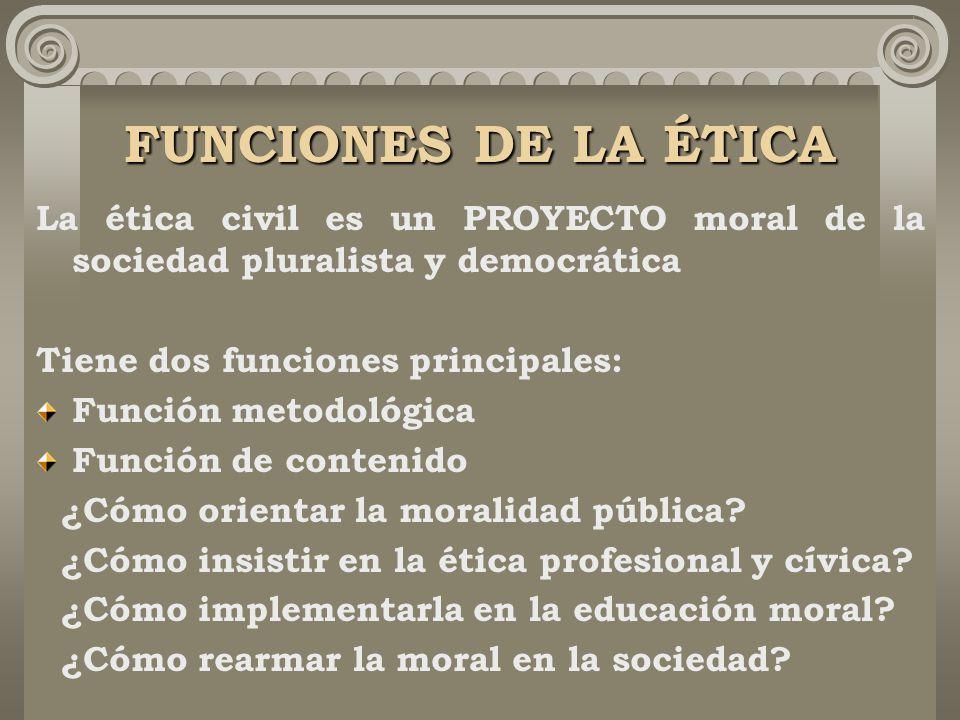 FUNCIONES DE LA ÉTICA La ética civil es un PROYECTO moral de la sociedad pluralista y democrática Tiene dos funciones principales: Función metodológica Función de contenido ¿Cómo orientar la moralidad pública.