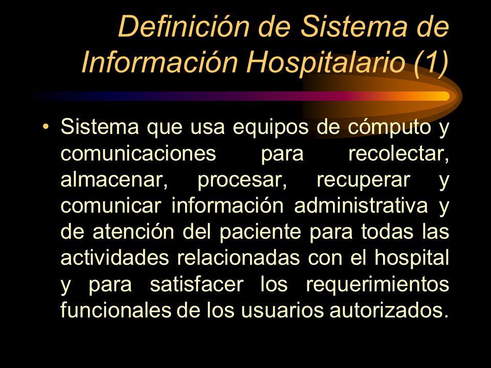 Definición de Sistema de Información Hospitalario (2) Sistema de información para el beneficio de un hospital, en el cual los datos son coherentemente almacenados en una base de datos, de donde son puestos a disposición de usuarios autorizados en el lugar y momento en que los datos son requeridos, en un formato adecuado a las necesidades específicas del usuario.