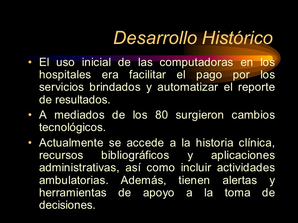 Desarrollo Histórico El uso inicial de las computadoras en los hospitales era facilitar el pago por los servicios brindados y automatizar el reporte d