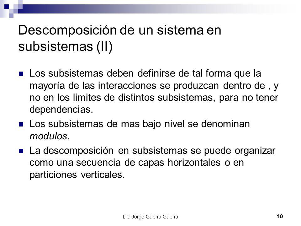 Lic. Jorge Guerra Guerra10 Descomposición de un sistema en subsistemas (II) Los subsistemas deben definirse de tal forma que la mayoría de las interac