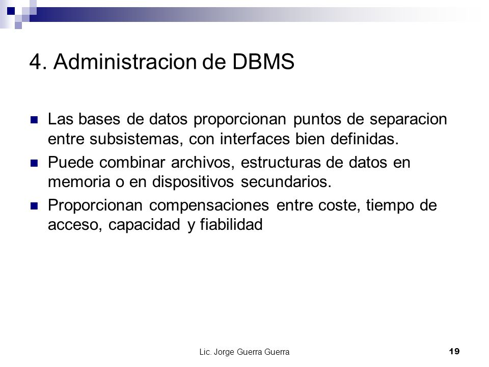 Lic. Jorge Guerra Guerra19 4. Administracion de DBMS Las bases de datos proporcionan puntos de separacion entre subsistemas, con interfaces bien defin