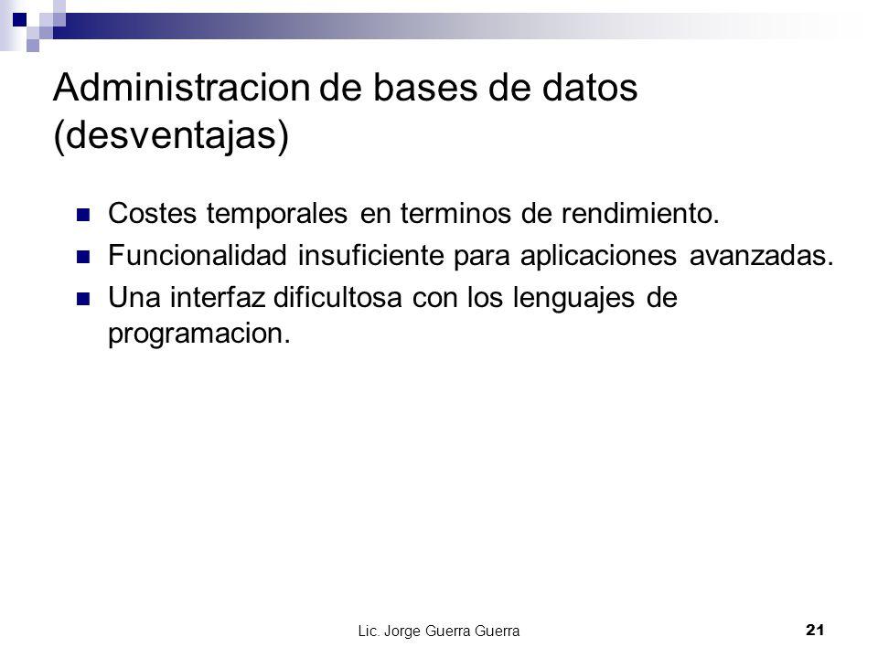 Lic. Jorge Guerra Guerra21 Administracion de bases de datos (desventajas) Costes temporales en terminos de rendimiento. Funcionalidad insuficiente par