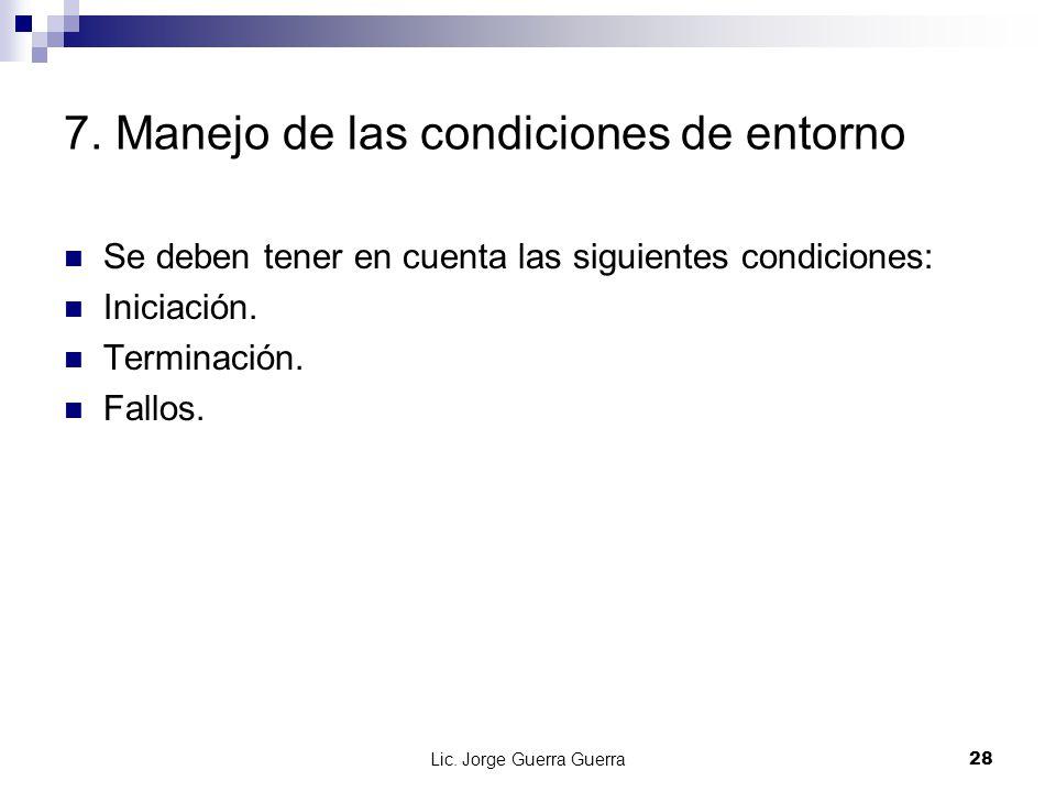 Lic. Jorge Guerra Guerra28 7. Manejo de las condiciones de entorno Se deben tener en cuenta las siguientes condiciones: Iniciación. Terminación. Fallo