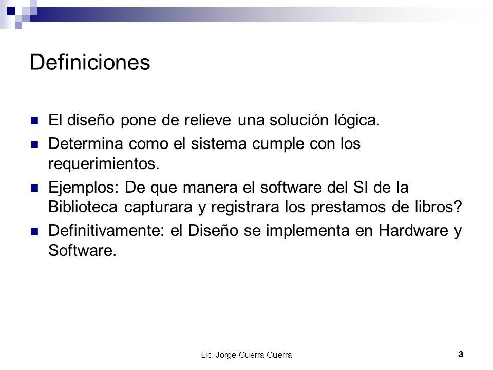 Lic. Jorge Guerra Guerra3 Definiciones El diseño pone de relieve una solución lógica. Determina como el sistema cumple con los requerimientos. Ejemplo