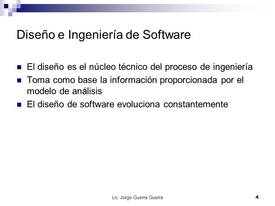 Lic. Jorge Guerra Guerra4 Diseño e Ingeniería de Software El diseño es el núcleo técnico del proceso de ingeniería Toma como base la información propo