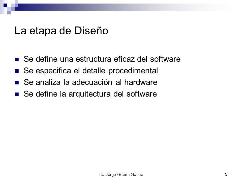 Lic. Jorge Guerra Guerra5 La etapa de Diseño Se define una estructura eficaz del software Se especifica el detalle procedimental Se analiza la adecuac