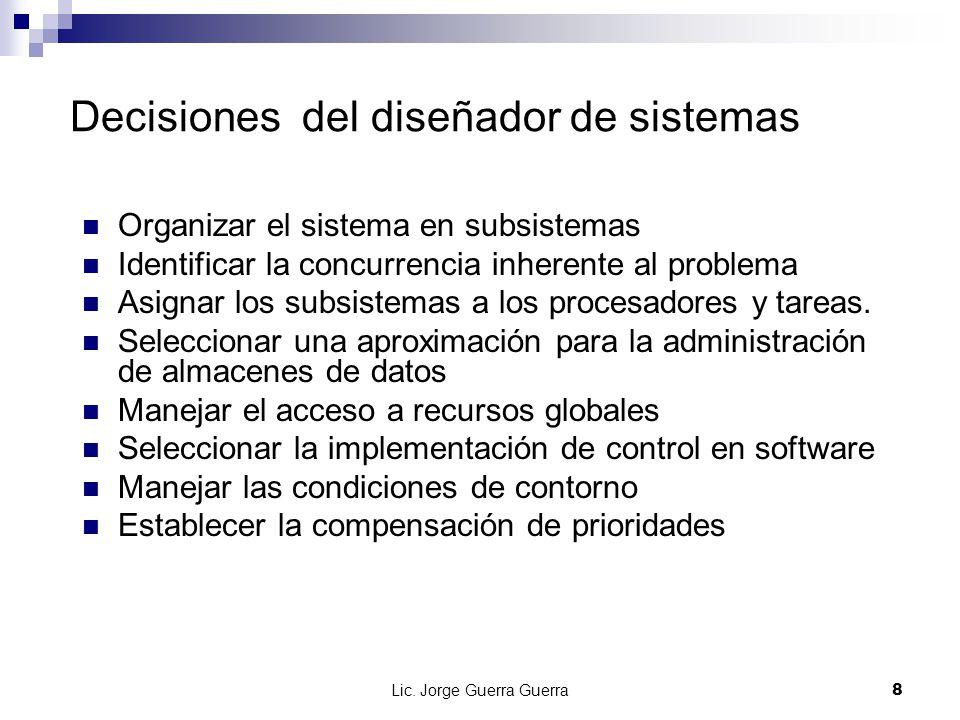 Lic. Jorge Guerra Guerra8 Decisiones del diseñador de sistemas Organizar el sistema en subsistemas Identificar la concurrencia inherente al problema A