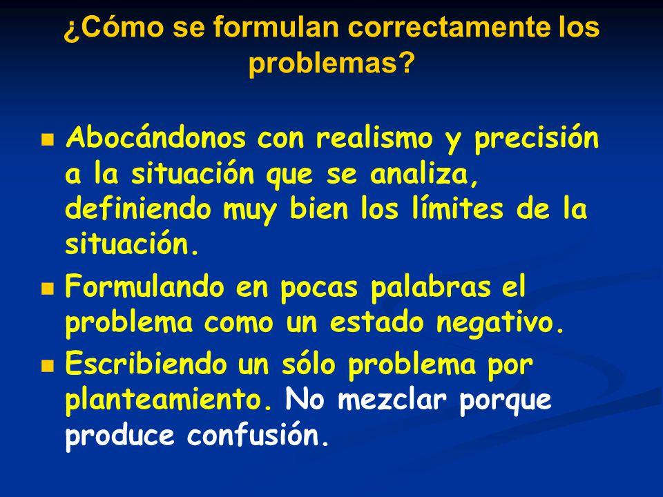¿Cómo se formulan correctamente los problemas? Abocándonos con realismo y precisión a la situación que se analiza, definiendo muy bien los límites de