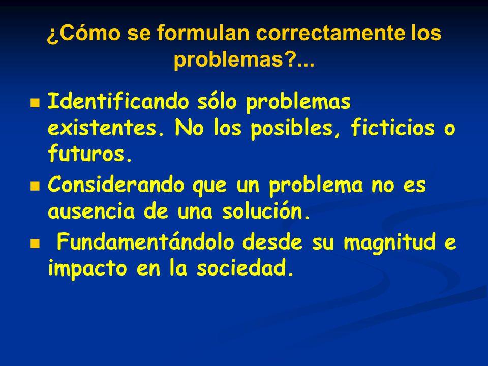 ¿Cómo se formulan correctamente los problemas?... Identificando sólo problemas existentes. No los posibles, ficticios o futuros. Considerando que un p