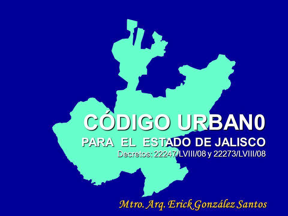 CÓDIGO URBAN0 PARA EL ESTADO DE JALISCO Decretos: 22247/LVIII/08 y 22273/LVIII/08 Mtro. Arq. Erick González Santos