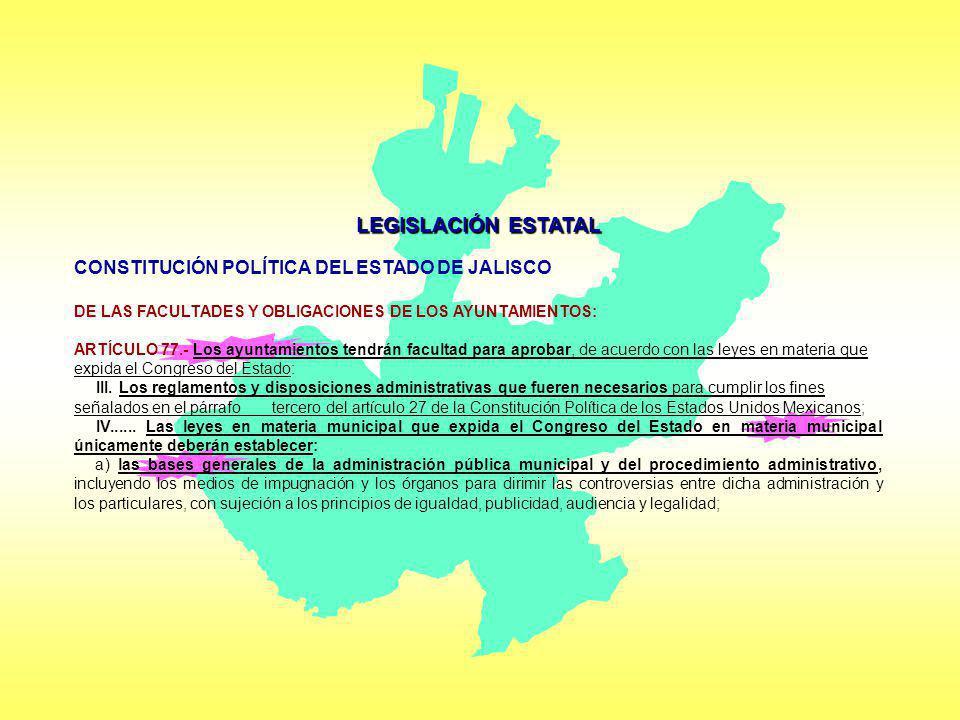 LEGISLACIÓN ESTATAL CONSTITUCIÓN POLÍTICA DEL ESTADO DE JALISCO DE LAS FACULTADES Y OBLIGACIONES DE LOS AYUNTAMIENTOS: ARTÍCULO 77.- Los ayuntamientos