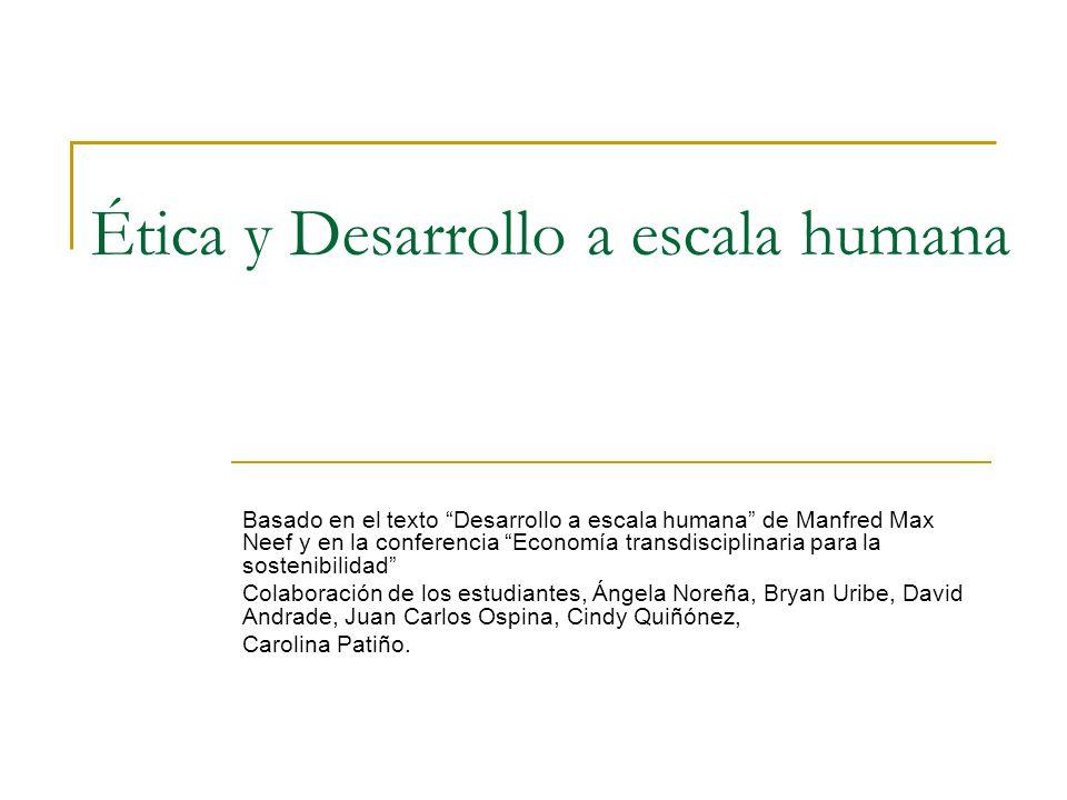 Ética y Desarrollo a escala humana Basado en el texto Desarrollo a escala humana de Manfred Max Neef y en la conferencia Economía transdisciplinaria p