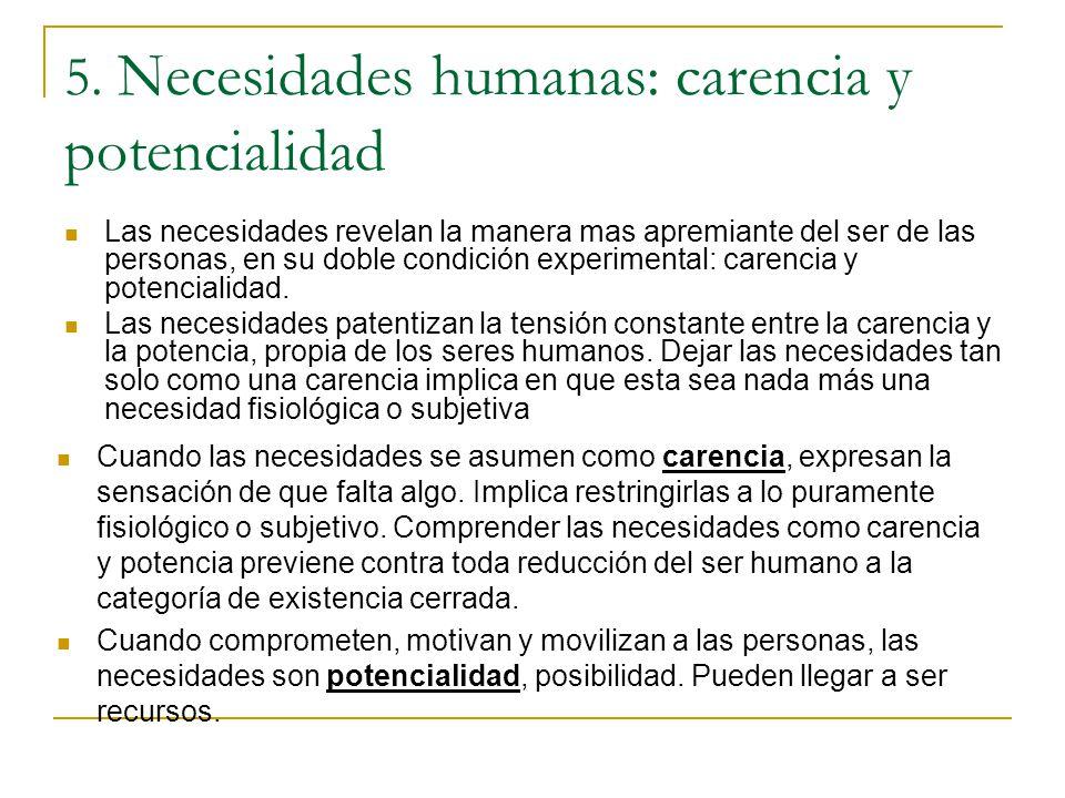 5. Necesidades humanas: carencia y potencialidad Las necesidades revelan la manera mas apremiante del ser de las personas, en su doble condición exper
