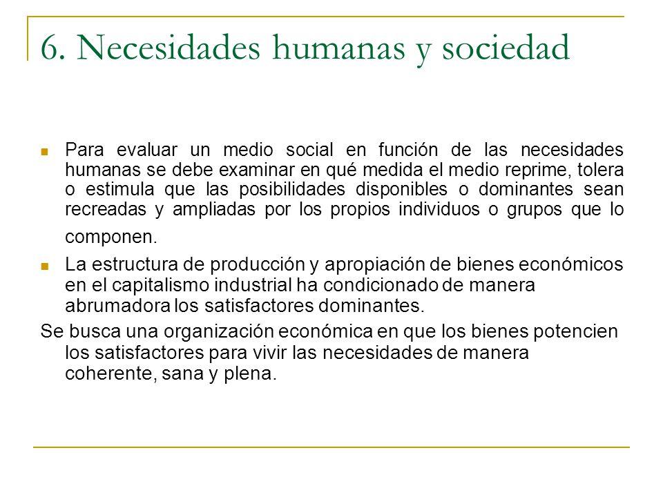 6. Necesidades humanas y sociedad Para evaluar un medio social en función de las necesidades humanas se debe examinar en qué medida el medio reprime,