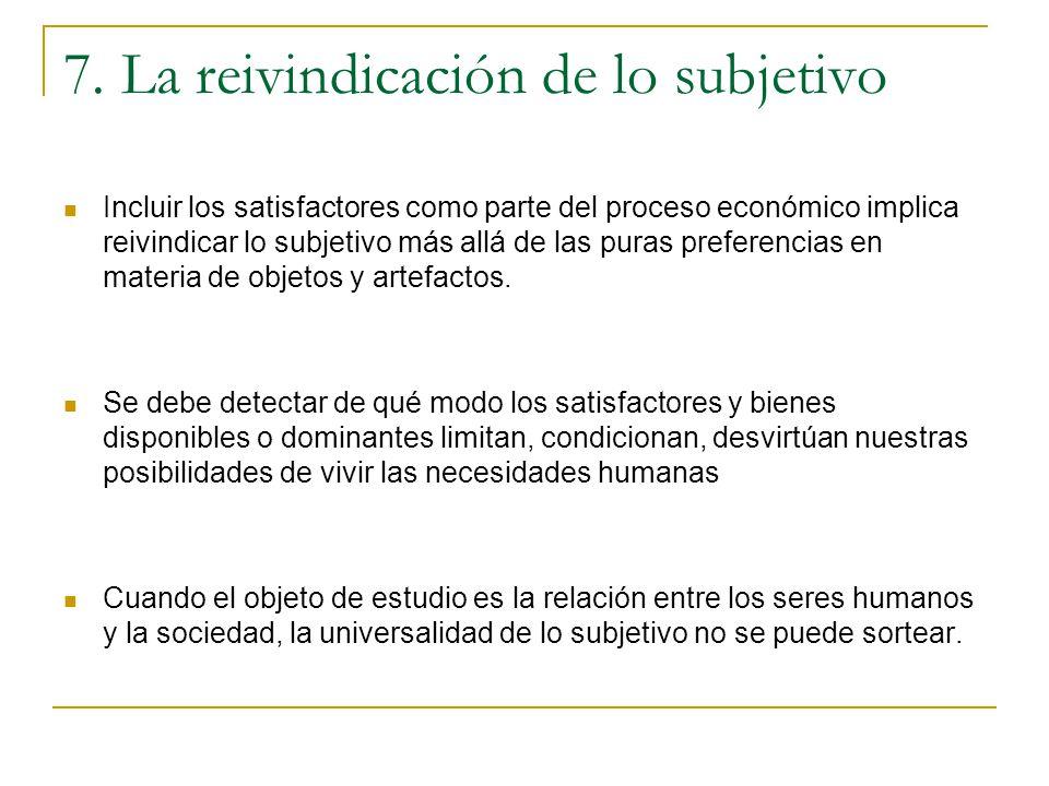 7. La reivindicación de lo subjetivo Incluir los satisfactores como parte del proceso económico implica reivindicar lo subjetivo más allá de las puras