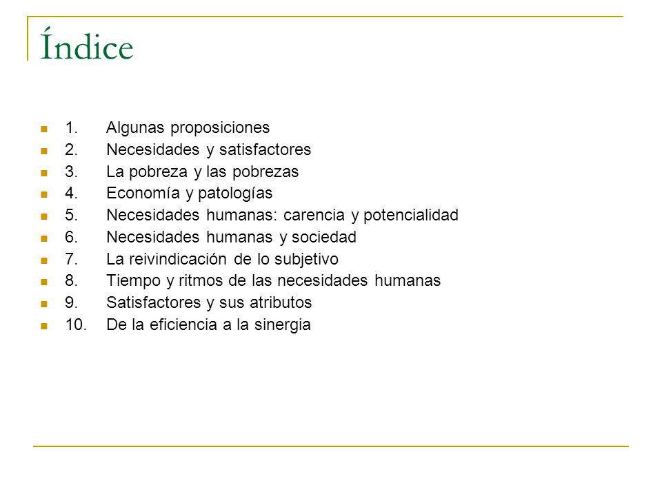 Índice 1. Algunas proposiciones 2. Necesidades y satisfactores 3. La pobreza y las pobrezas 4. Economía y patologías 5. Necesidades humanas: carencia