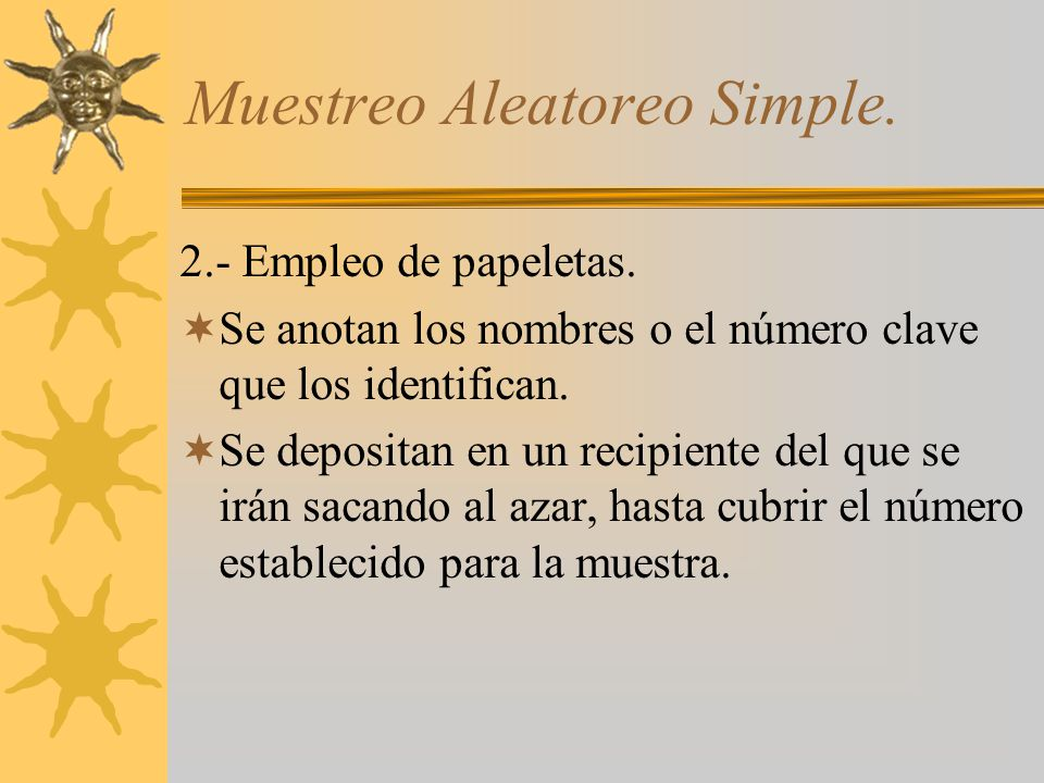 Muestreo Aleatoreo Simple. 2.- Empleo de papeletas. Se anotan los nombres o el número clave que los identifican. Se depositan en un recipiente del que
