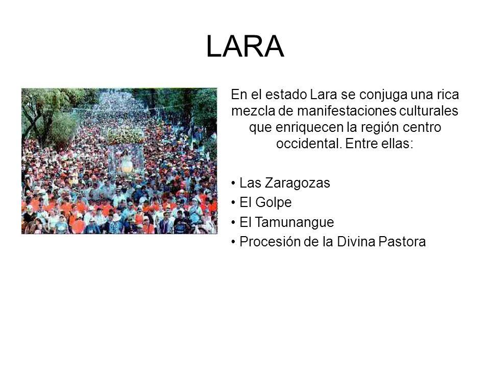 LARA En el estado Lara se conjuga una rica mezcla de manifestaciones culturales que enriquecen la región centro occidental. Entre ellas: Las Zaragozas