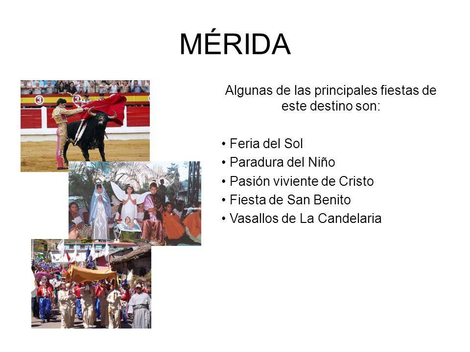 MÉRIDA Algunas de las principales fiestas de este destino son: Feria del Sol Paradura del Niño Pasión viviente de Cristo Fiesta de San Benito Vasallos