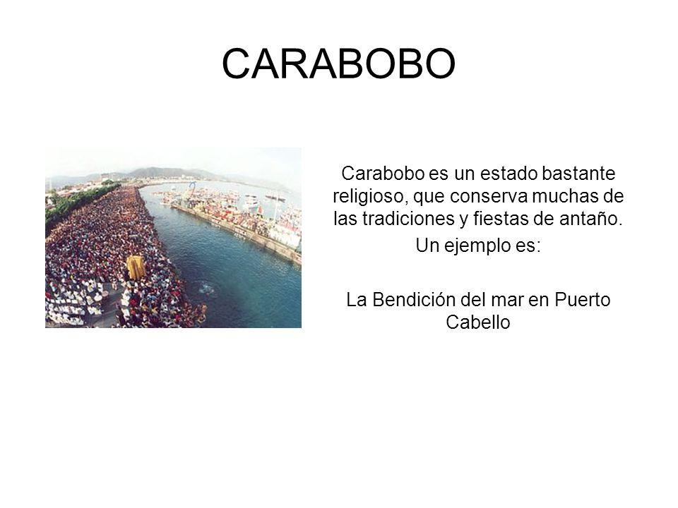 CARABOBO Carabobo es un estado bastante religioso, que conserva muchas de las tradiciones y fiestas de antaño. Un ejemplo es: La Bendición del mar en