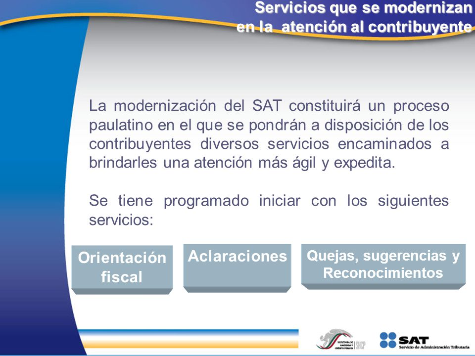 Servicios que se modernizan en la atención al contribuyente La modernización del SAT constituirá un proceso paulatino en el que se pondrán a disposici