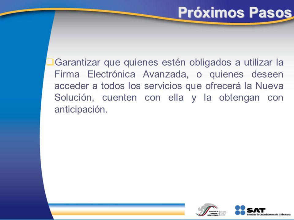 Próximos Pasos Garantizar que quienes estén obligados a utilizar la Firma Electrónica Avanzada, o quienes deseen acceder a todos los servicios que ofr