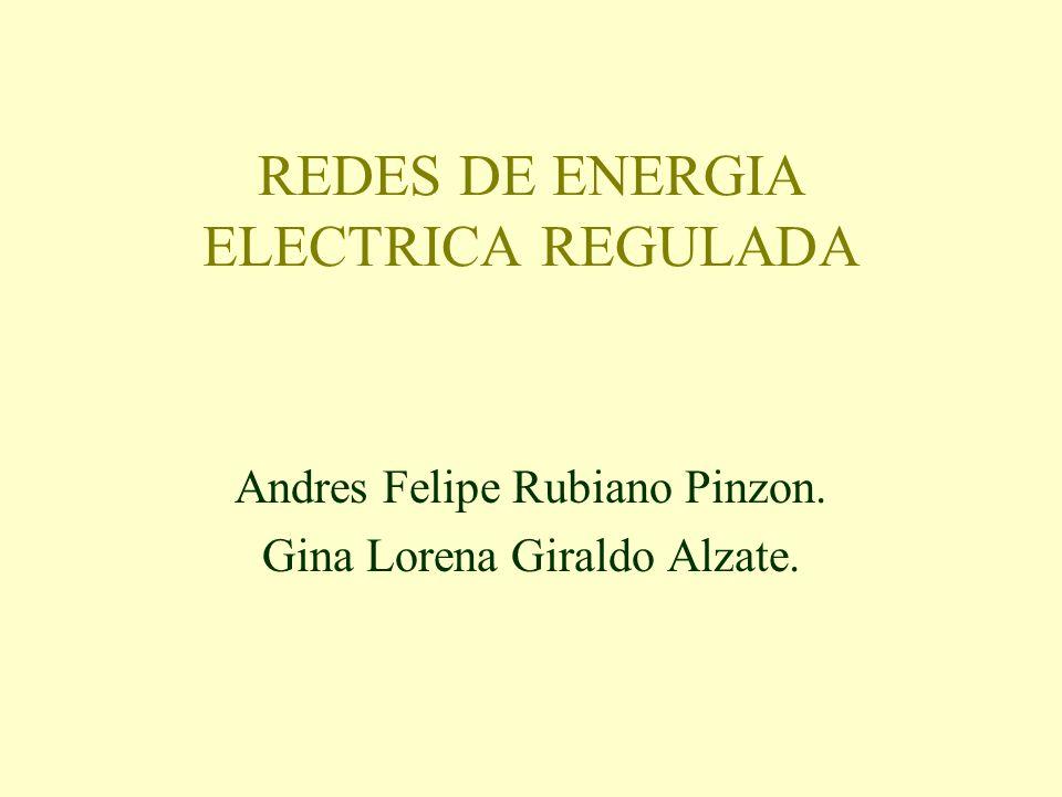 REDES DE ENERGIA ELECTRICA REGULADA Andres Felipe Rubiano Pinzon. Gina Lorena Giraldo Alzate.