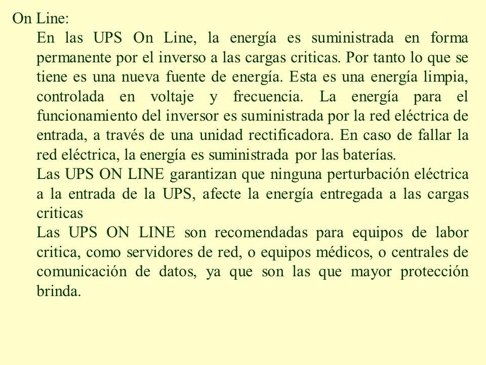 On Line: En las UPS On Line, la energía es suministrada en forma permanente por el inverso a las cargas criticas. Por tanto lo que se tiene es una nue