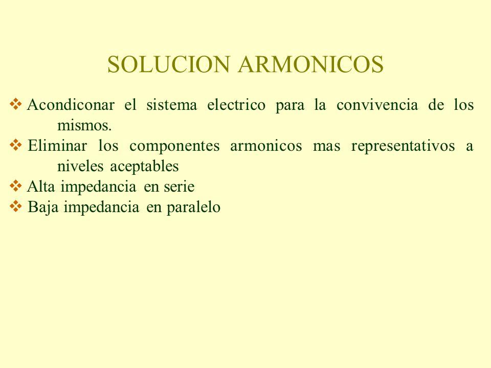SOLUCION ARMONICOS Acondiconar el sistema electrico para la convivencia de los mismos. Eliminar los componentes armonicos mas representativos a nivele