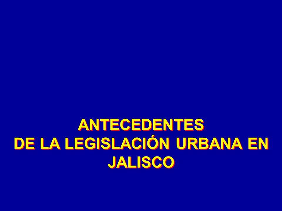 ANTECEDENTES DE LA LEGISLACIÓN URBANA EN JALISCO ANTECEDENTES DE LA LEGISLACIÓN URBANA EN JALISCO