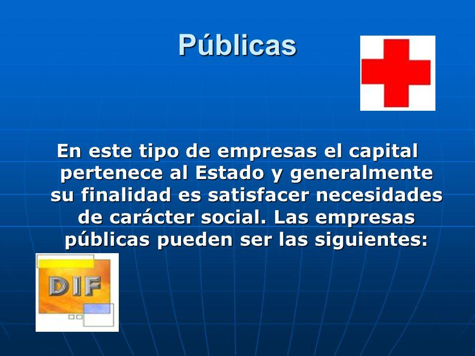 Públicas En este tipo de empresas el capital pertenece al Estado y generalmente su finalidad es satisfacer necesidades de carácter social.