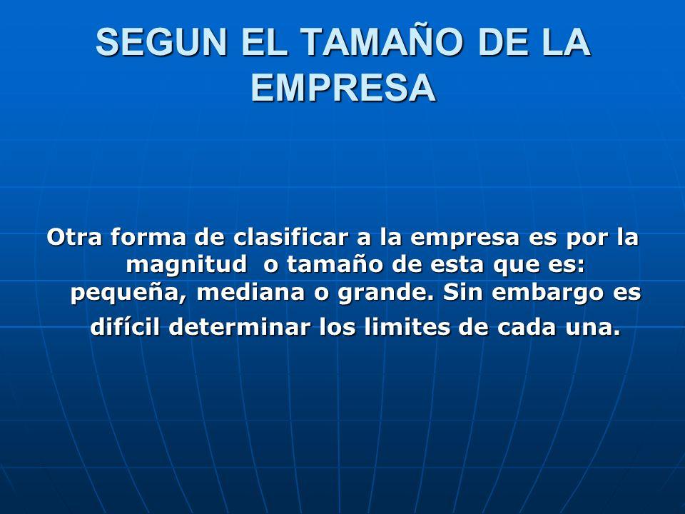 SEGUN EL TAMAÑO DE LA EMPRESA Otra forma de clasificar a la empresa es por la magnitud o tamaño de esta que es: pequeña, mediana o grande.