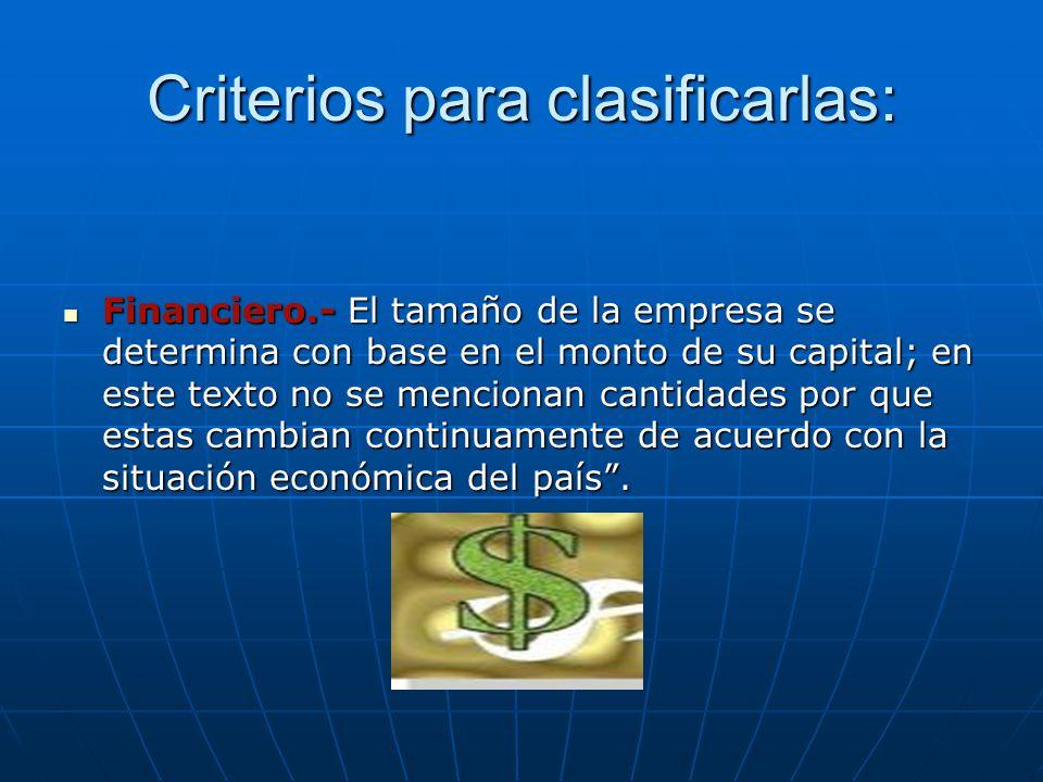 Criterios para clasificarlas: Financiero.- El tamaño de la empresa se determina con base en el monto de su capital; en este texto no se mencionan cantidades por que estas cambian continuamente de acuerdo con la situación económica del país.