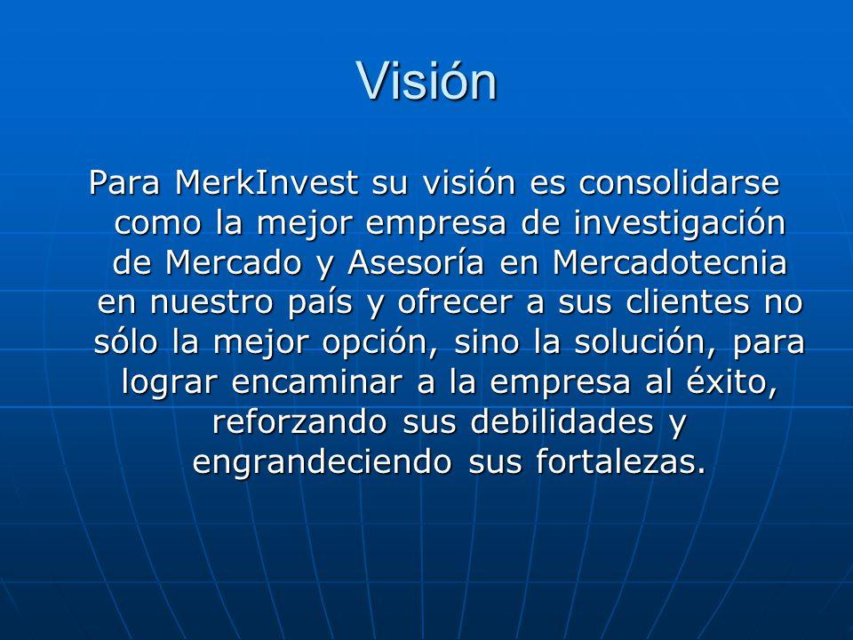 Visión Para MerkInvest su visión es consolidarse como la mejor empresa de investigación de Mercado y Asesoría en Mercadotecnia en nuestro país y ofrecer a sus clientes no sólo la mejor opción, sino la solución, para lograr encaminar a la empresa al éxito, reforzando sus debilidades y engrandeciendo sus fortalezas.