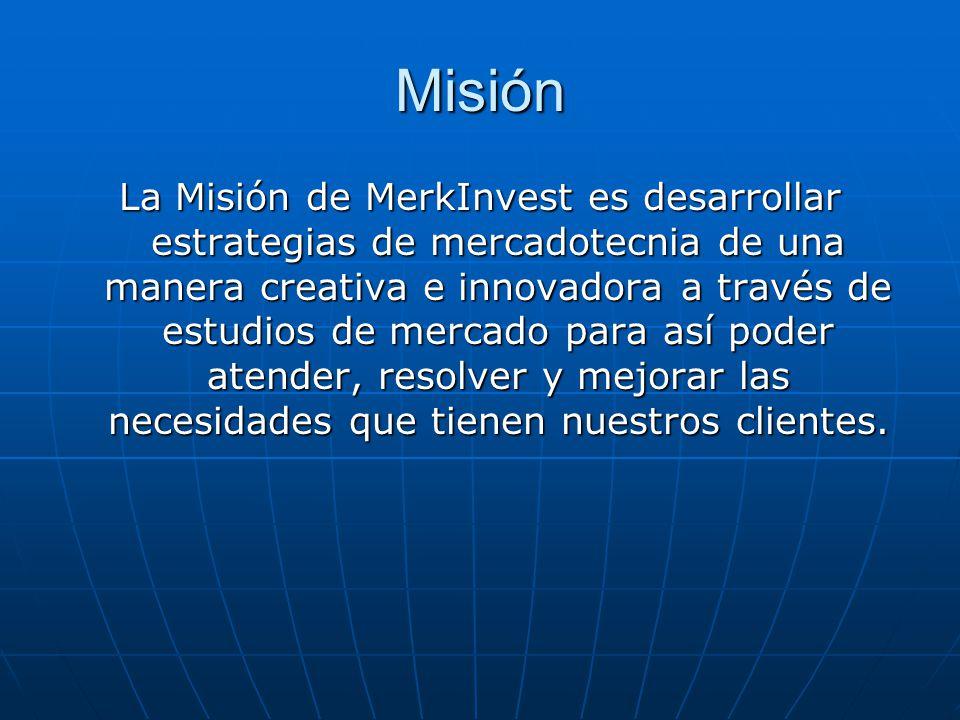 Misión La Misión de MerkInvest es desarrollar estrategias de mercadotecnia de una manera creativa e innovadora a través de estudios de mercado para así poder atender, resolver y mejorar las necesidades que tienen nuestros clientes.