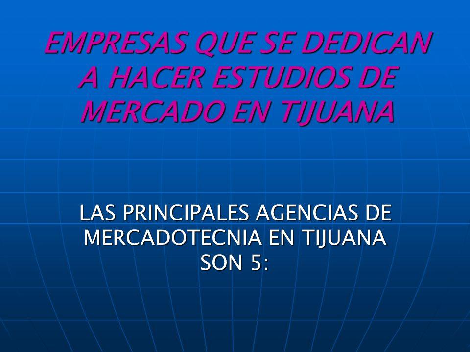 EMPRESAS QUE SE DEDICAN A HACER ESTUDIOS DE MERCADO EN TIJUANA LAS PRINCIPALES AGENCIAS DE MERCADOTECNIA EN TIJUANA SON 5: