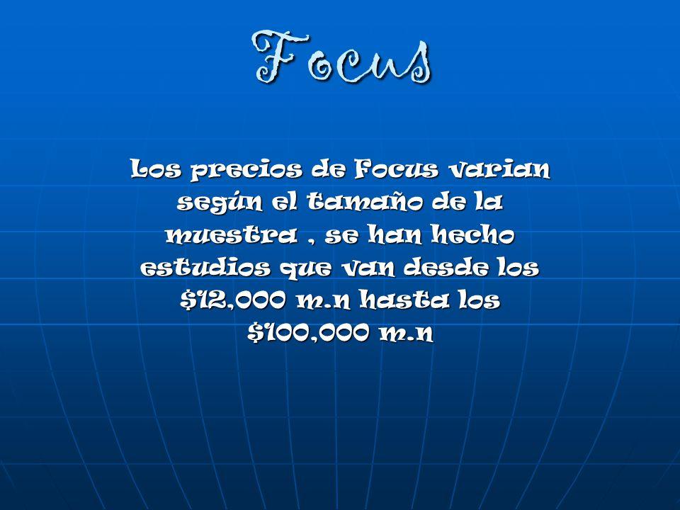 Focus Los precios de Focus varian según el tamaño de la muestra, se han hecho estudios que van desde los $12,000 m.n hasta los $100,000 m.n