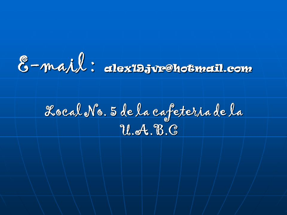 E-mail : alex19jvr@hotmail.com Local No. 5 de la cafeteria de la U.A.B.C