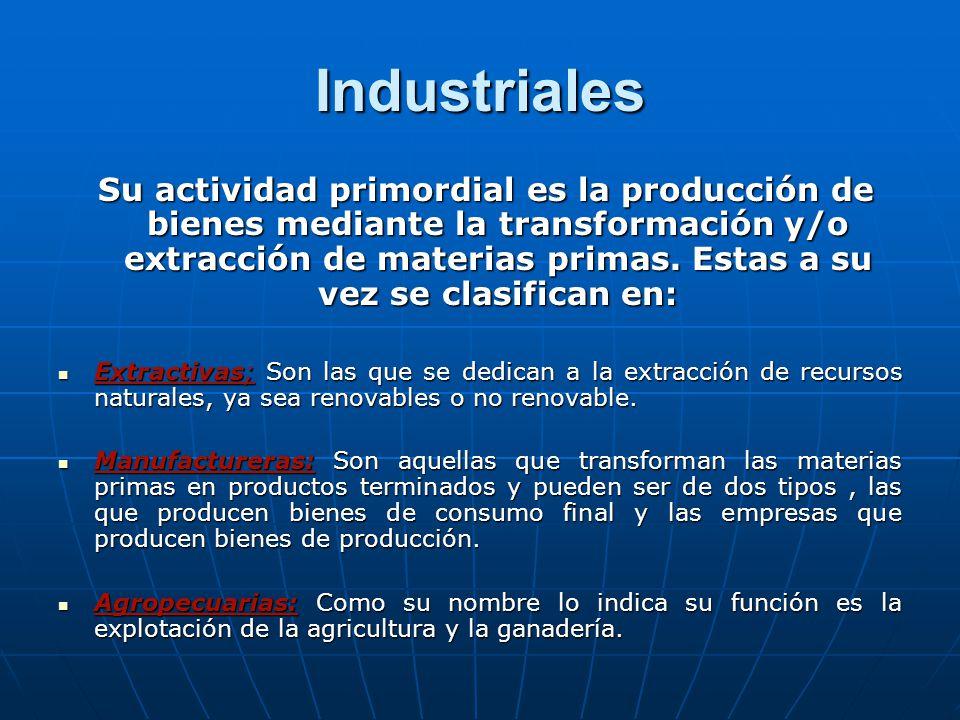 Industriales Su actividad primordial es la producción de bienes mediante la transformación y/o extracción de materias primas.
