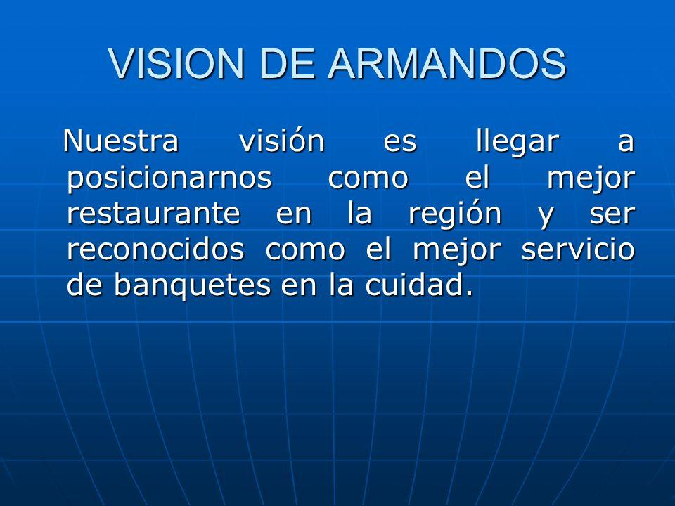 VISION DE ARMANDOS Nuestra visión es llegar a posicionarnos como el mejor restaurante en la región y ser reconocidos como el mejor servicio de banquetes en la cuidad.