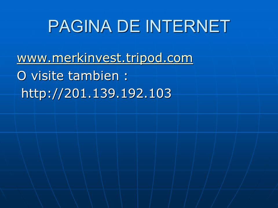 PAGINA DE INTERNET www.merkinvest.tripod.com O visite tambien : http://201.139.192.103 http://201.139.192.103