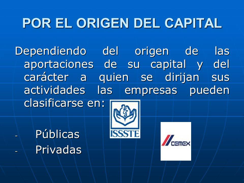 POR EL ORIGEN DEL CAPITAL Dependiendo del origen de las aportaciones de su capital y del carácter a quien se dirijan sus actividades las empresas pueden clasificarse en: - Públicas - Privadas