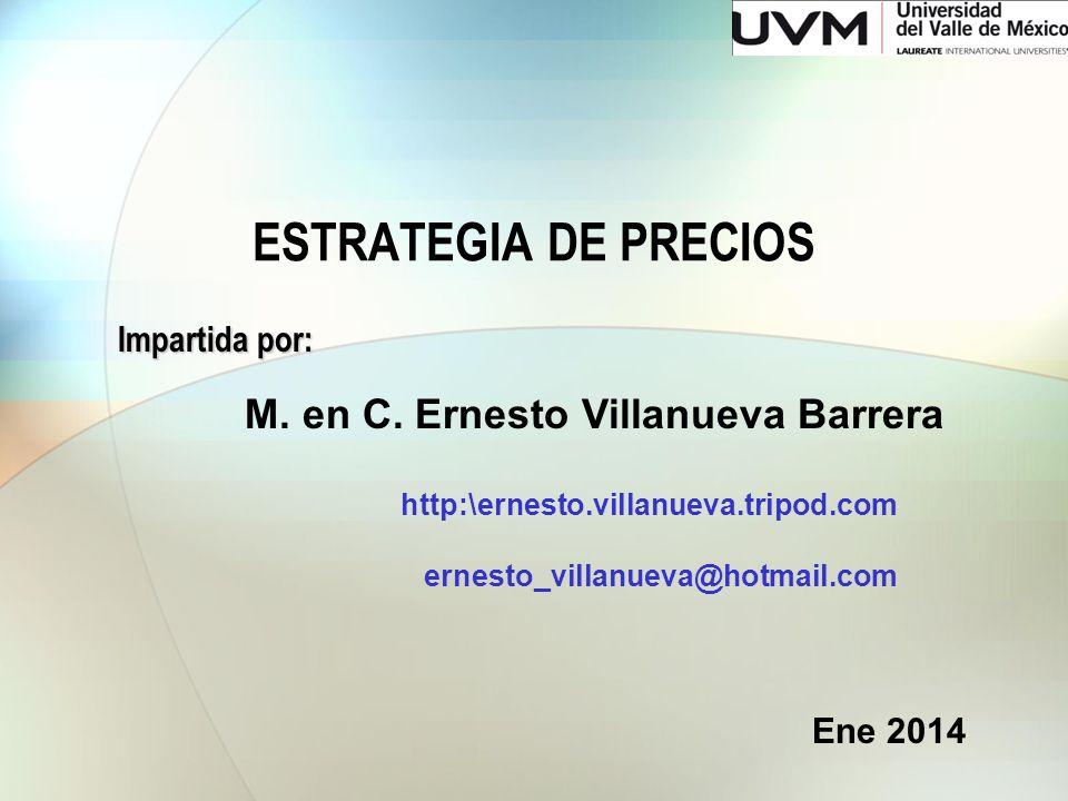 ESTRATEGIA DE PRECIOS Impartida por: M. en C. Ernesto Villanueva Barrera http:\ernesto.villanueva.tripod.com ernesto_villanueva@hotmail.com Ene 2014